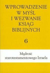 Wprowadzenie w myśl i wezwanie ksiąg biblijnych. Tom 6. Mądrość starotestamentowego Izraela - okładka książki