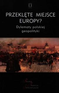 Przeklęte miejsce Europy? Dylematy polskiej geopolityki. Polskie Tradycje Intelektualne - okładka książki