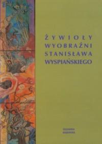 Żywioły wyobraźni Stanisława Wyspiańskiego - okładka książki
