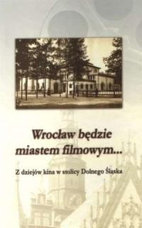 Wrocław będzie miastem filmowym... Z dziejów kina w stolicy Dolnego Śląska - okładka książki