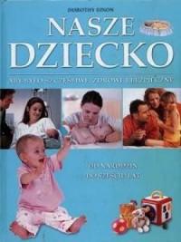Nasze dziecko. Aby było szczęśliwe, zdrowe i bezpieczne - okładka książki