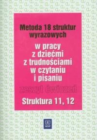 Metoda 18 struktur wyrazowych w pracy zdziećmi z trudnościami w czytaniu i pisaniu. Zeszyt ćwiczeń. Struktura 11, 12 - okładka książki