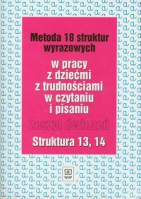 Metoda 18 struktur wyrazowych w pracy zdziećmi z trudnościami w czytaniu i pisaniu. Zeszyt ćwiczeń. Struktura 13, 14 - okładka książki