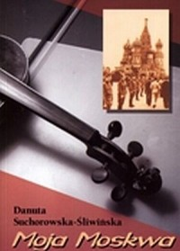 Moja Moskwa - Danuta Suchorowska-Śliwińska - okładka książki
