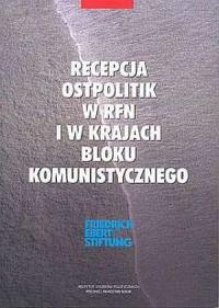 Recepcja Ostpolitik w RFN i w krajach bloku komunistycznego (Polska, ZSRR, NRD, Czechosłowacja, Węgry) - okładka książki