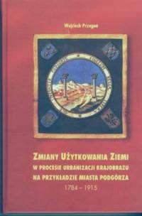 Zmiany użytkowania ziemi w procesie urbanizacji krajobrazu na przykładzie miasta Podgórza 1784-1915 - okładka książki