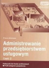 Administrowanie przedsiębiorstwem usługowym cz. 2. Podręcznik dla liceów profilowanych. Profil usługowo-gospodarczy - okładka podręcznika