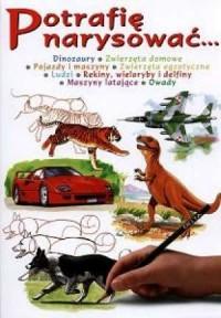 Potrafię narysować... Dinozaury, zwierzęta domowe, pojazdy i maszyny, zwierzeta egzotyczne, ludzi, rekiny, wieloryby i delfiny, maszyny latające, owady - okładka książki