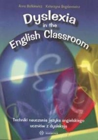 Dyslexia in the English Classroom / Techniki nauczania języka angielskiego uczniów z dysleksją - okładka książki