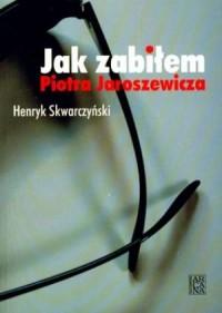 Jak zabiłem Piotra Jaroszewicza - okładka książki