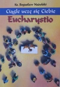 Ciągle uczę się Ciebie, Eucharystio - okładka książki