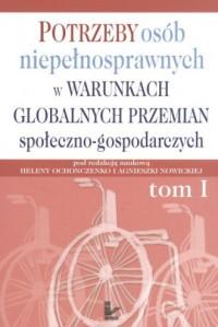 Potrzeby osób niepełnosprawnych w warunkach globalnych przemian społeczno-gospodarczych. Tom 1 - okładka książki