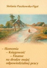 Ekonomia, księgowość, finanse na drodze mojej odpowiedzialnej pracy - okładka książki