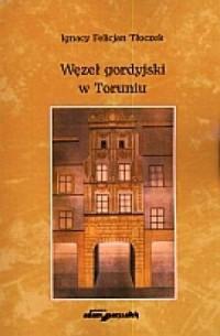 Węzeł Gordyjski w Toruniu - okładka książki