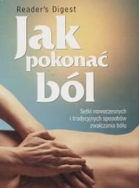 Jak pokonać ból. Setki nowoczesnych i tradycyjnych sposobów zwalczania bólu - okładka książki