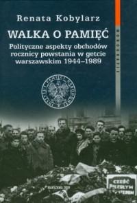Walka o pamięć. Polityczne aspekty obchodów rocznicy powstania w getcie warszawskim 1944 - 1989 - okładka książki