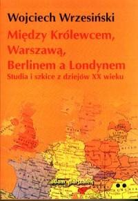 Między Królewcem, Warszawą, Berlinem a Londynem. Studia i szkice z dziejów XX wieku. Tom 2 - okładka książki