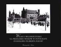 Wilno i Wileńszczyzna na przełomie wieków w fotografii Stanisława Filiberta Fleury - okładka książki