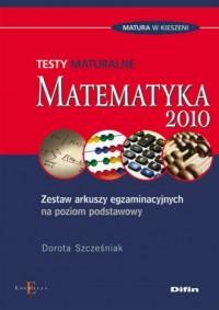 Matematyka 2010. Testy maturalne. Zestaw arkuszy egzaminacyjnych na poziom podstawowy - okładka podręcznika