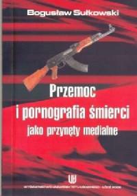 Przemoc i pornografia śmierci jako przynęty medialne - okładka książki