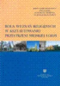 Rola wyznań religijnych w kształtowaniu przestrzeni miejskiej Łodzi - okładka książki