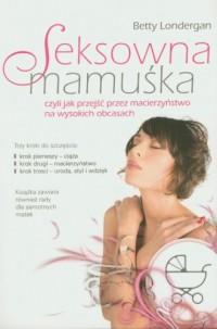 Seksowna mamuśka, czyli jak przejść przez macierzyństwo na wysokich obcasach - okładka książki