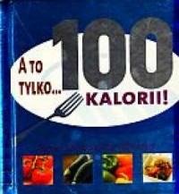 A to tylko...100 kalorii! - okładka książki