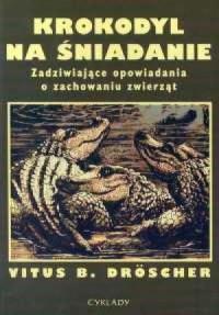 Krokodyl na śniadanie. Zadziwiające opowiadania o zachowaniu zwierząt - okładka książki