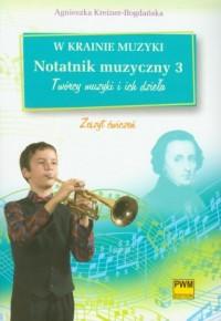 W krainie muzyki. Notatnik muzyczny 3. Twórcy muzyki i ich dzieła - okładka książki