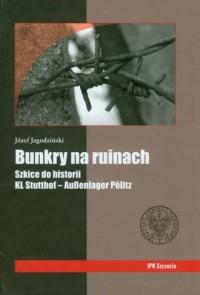 Bunkry na ruinach. Szkice do historii KL Stutthof - Aussenlager Politz - okładka książki
