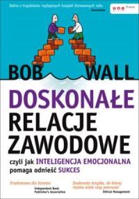 Doskonałe relacje zawodowe, czyli jak inteligencja emocjonalna pomaga odnieść sukces - okładka książki