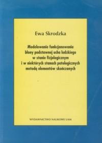 Modelowanie funkcjonowania błony podstawnej ucha ludzkiego w stanie fizjologicznym i w niektórych stanach patologicznych metodą elementów skończonych - okładka książki