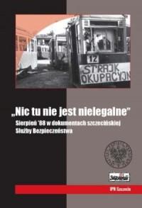 Nic tu nie jest nielegalne. Sierpień 88 w dokumentach szczecińskiej Służby Bezpieczeństwa - okładka książki
