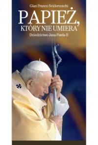 Papież, który nie umiera. Dziedzictwo Jana Pawła II - okładka książki