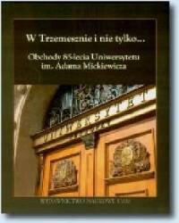 W Trzemesznie i nie tylko... Obchody 85-lecia Uniwersytetu im. Adama Mickiewicza - okładka książki