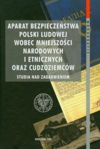 Aparat bezpieczeństwa Polski Ludowej wobec mniejszości narodowych i etnicznych oraz cudzoziemców - okładka książki
