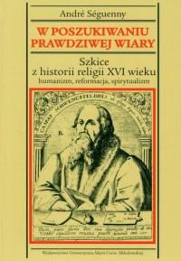 W poszukiwaniu prawdziwej wiary. Szkice z historii religii XVI wieku. Humanizm, reformacja, spirytualizm - okładka książki
