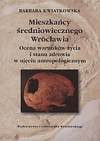 Mieszkańcy średniowiecznego Wrocławia. Ocena warunków życia i stanu zdrowia w ujęciu antropologicznym - okładka książki