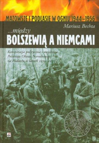 Mi�dzy Bolszewi� a Niemcami. Mazowsze i Podlasie w ogniu 1944-1956