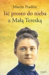 Iść prosto do nieba z Małą Tereską - okładka książki