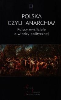 Polska czyli anarchia? Polscy myśliciele o władzy politycznej. Seria: Polskie Tradycje Intelektualne - okładka książki
