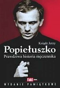 Ksiądz Jerzy Popiełuszko. Prawdziwa historia męczennika - okładka książki