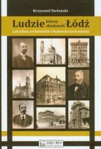 Ludzie, którzy zbudowali Łódź. Leksykon architektów i budowniczych miasta (do 1939 roku) - okładka książki