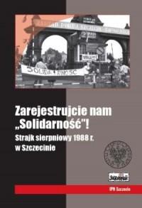 Zarejestrujcie nam Solidarność! Strajk sierpniowy 1988 r. w Szczecinie - okładka książki