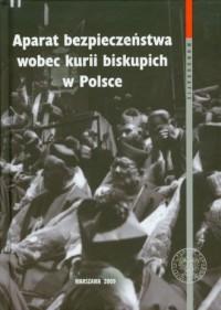 Aparat bezpieczeństwa wobec kurii biskupich w Polsce - okładka książki