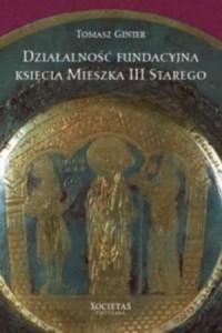 Działalność fundacyjna księcia Mieszka III Starego - okładka książki