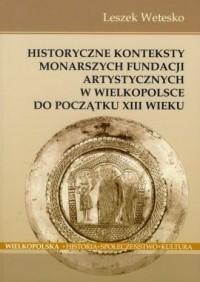 Historyczne konteksty monarszych fundacji artystycznych w Wielkopolsce do początków XIII w. - okładka książki