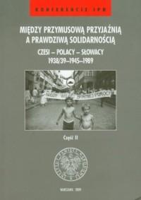 Między przymusową przyjaźnią a prawdziwą solidarnością. Czesi - Polacy - Słowacy 1938/39-1945-1989 cz. 2 - okładka książki