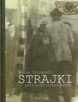 Album fotografii. Strajki ustrzycko-rzeszowskie - okładka książki