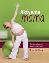 Aktywna mama. Ćwiczenia i porady dla przyszłych mam - okładka książki